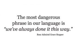 the most dangerous phrase in our language is we've always done it this way